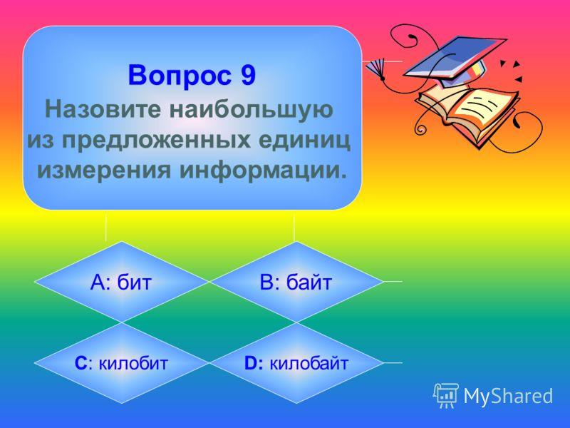 Вопрос 9 Назовите наибольшую из предложенных единиц измерения информации. А: битB: байт C: килобитD: килобайт