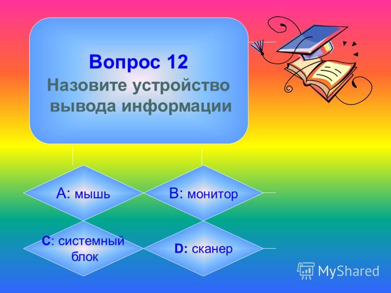 Вопрос 12 Назовите устройство вывода информации А: мышь B: монитор C: системный блок D: сканер