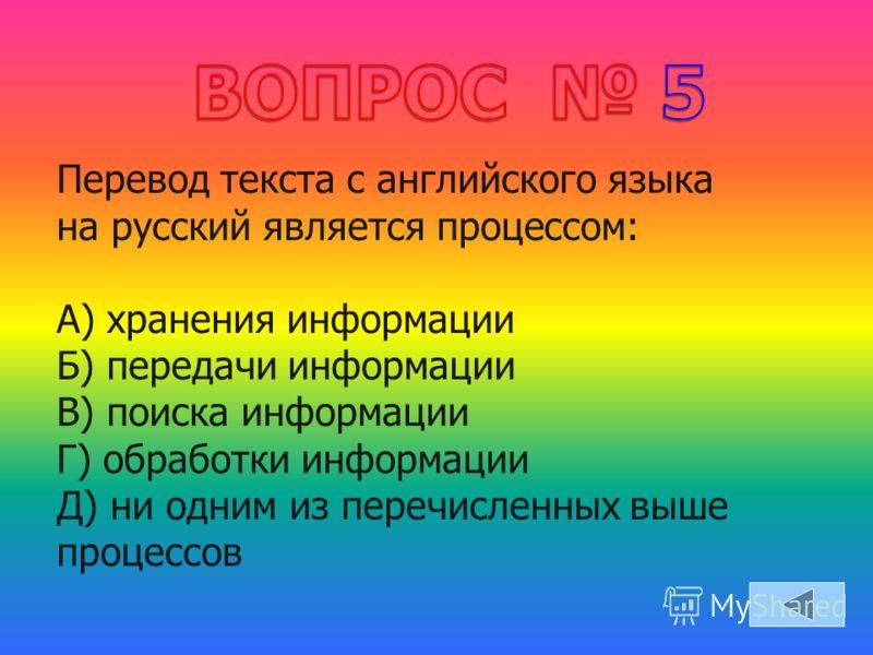 Перевод текста с английского языка на русский является процессом: А) хранения информации Б) передачи информации В) поиска информации Г) обработки информации Д) ни одним из перечисленных выше процессов
