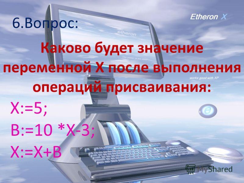 6.Вопрос: Каково будет значение переменной Х после выполнения операций присваивания: Х:=5; В:=10 *Х-3; Х:=Х+В
