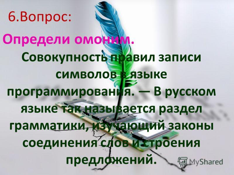 Определи омоним. Совокупность правил записи символов в языке программирования. В русском языке так называется раздел грамматики, изучающий законы соединения слов и строения предложений. 6.Вопрос: