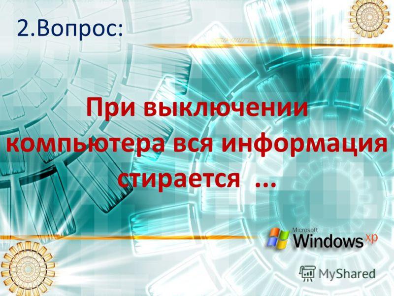 2.Вопрос: При выключении компьютера вся информация стирается...