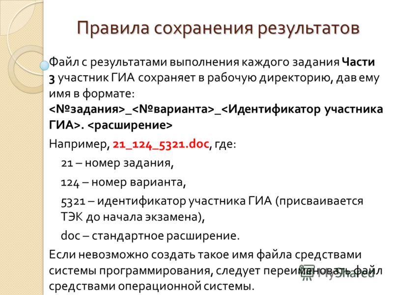 Правила сохранения результатов Файл с результатами выполнения каждого задания Части 3 участник ГИА сохраняет в рабочую директорию, дав ему имя в формате: _ _. Например, 21_124_5321.doc, где: 21 – номер задания, 124 – номер варианта, 5321 – идентифика