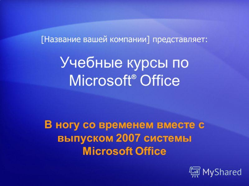 Учебные курсы по Microsoft ® Office В ногу со временем вместе с выпуском 2007 системы Microsoft Office [Название вашей компании] представляет: