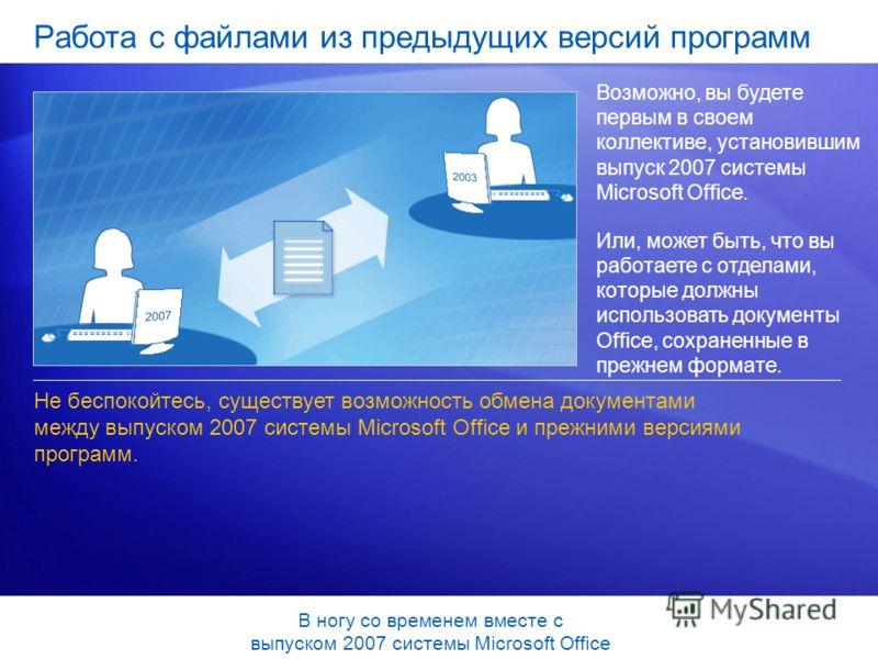Работа с файлами из предыдущих версий программ Возможно, вы будете первым в своем коллективе, установившим выпуск 2007 системы Microsoft Office. Или, может быть, что вы работаете с отделами, которые должны использовать документы Office, сохраненные в