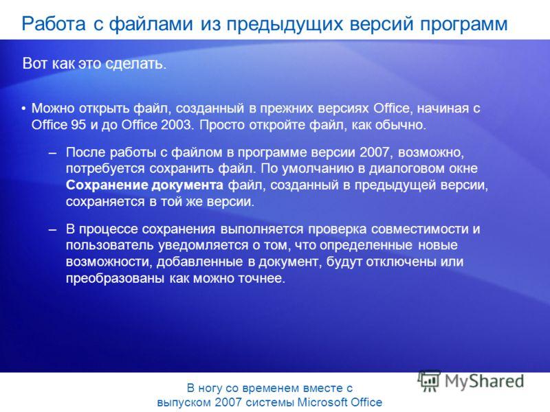Можно открыть файл, созданный в прежних версиях Office, начиная с Office 95 и до Office 2003. Просто откройте файл, как обычно. –После работы с файлом в программе версии 2007, возможно, потребуется сохранить файл. По умолчанию в диалоговом окне Сохра