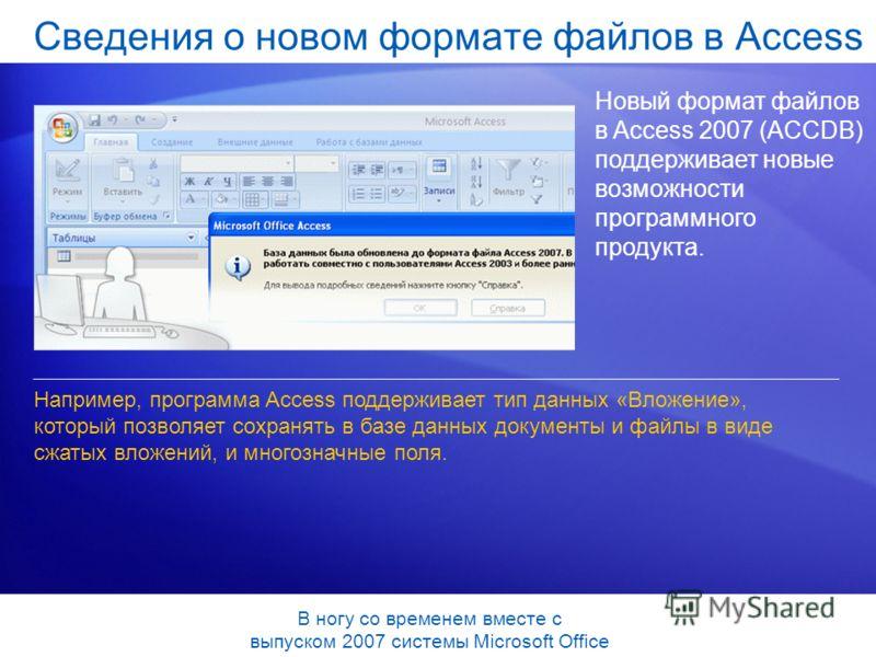 Сведения о новом формате файлов в Access Новый формат файлов в Access 2007 (ACCDB) поддерживает новые возможности программного продукта. Например, программа Access поддерживает тип данных «Вложение», который позволяет сохранять в базе данных документ