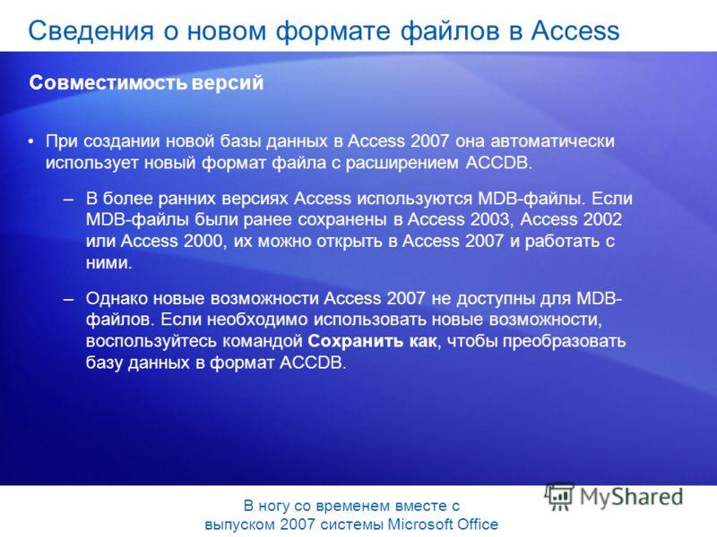 При создании новой базы данных в Access 2007 она автоматически использует новый формат файла с расширением ACCDB. –В более ранних версиях Access используются MDB-файлы. Если MDB-файлы были ранее сохранены в Access 2003, Access 2002 или Access 2000, и