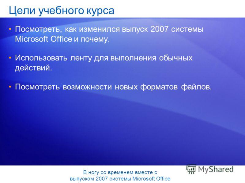 Цели учебного курса Посмотреть, как изменился выпуск 2007 системы Microsoft Office и почему. Использовать ленту для выполнения обычных действий. Посмотреть возможности новых форматов файлов. В ногу со временем вместе с выпуском 2007 системы Microsoft