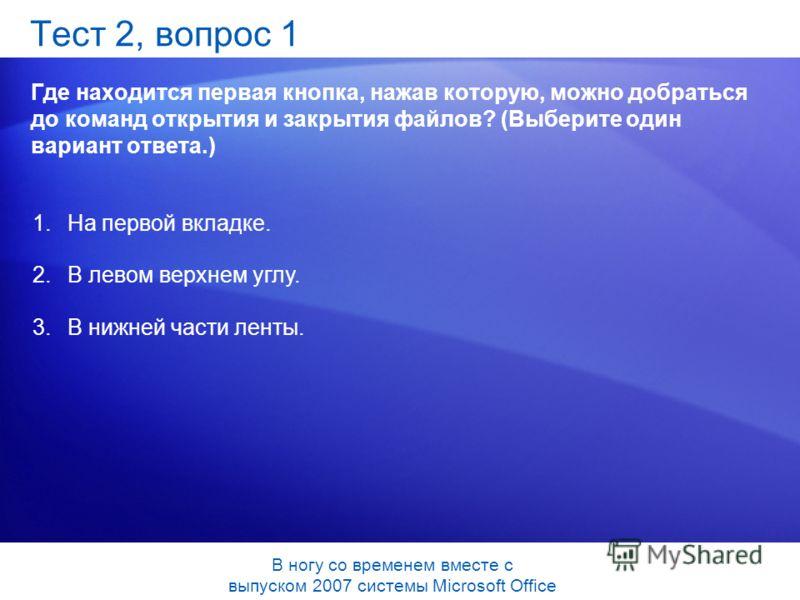 Тест 2, вопрос 1 Где находится первая кнопка, нажав которую, можно добраться до команд открытия и закрытия файлов? (Выберите один вариант ответа.) 1.На первой вкладке. 2.В левом верхнем углу. 3.В нижней части ленты. В ногу со временем вместе с выпуск