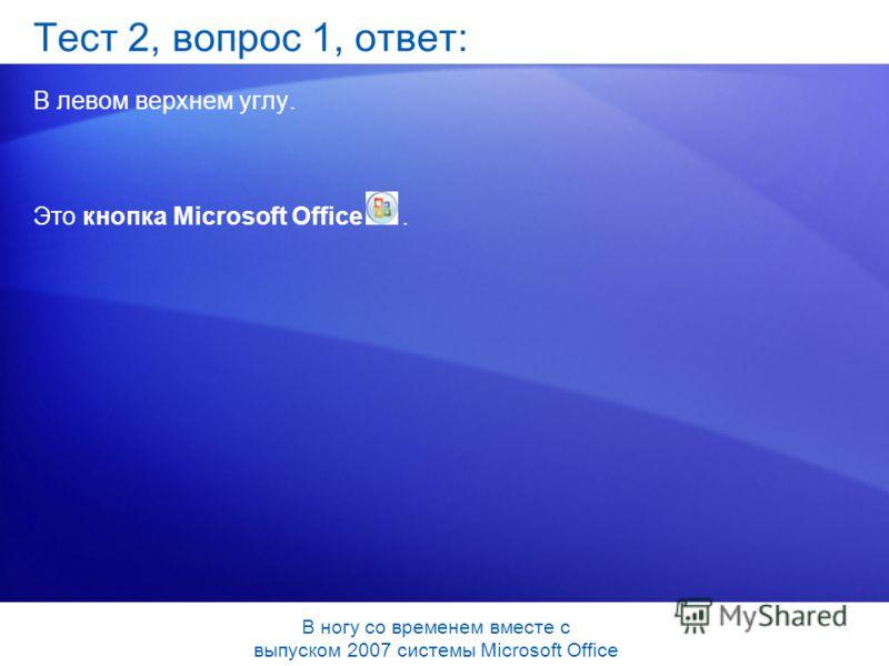 Тест 2, вопрос 1, ответ: В левом верхнем углу. Это кнопка Microsoft Office. В ногу со временем вместе с выпуском 2007 системы Microsoft Office