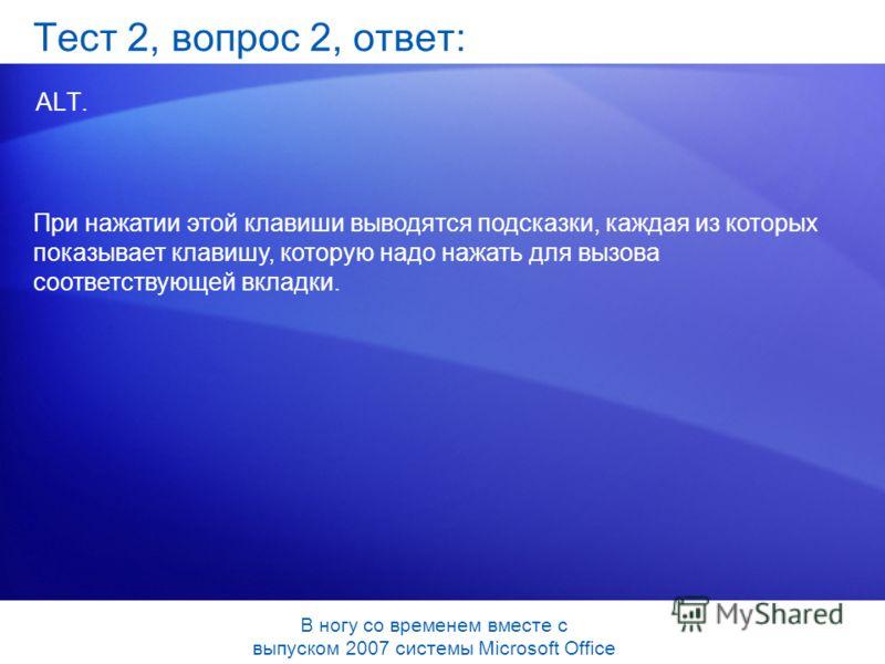 Тест 2, вопрос 2, ответ: ALT. При нажатии этой клавиши выводятся подсказки, каждая из которых показывает клавишу, которую надо нажать для вызова соответствующей вкладки. В ногу со временем вместе с выпуском 2007 системы Microsoft Office