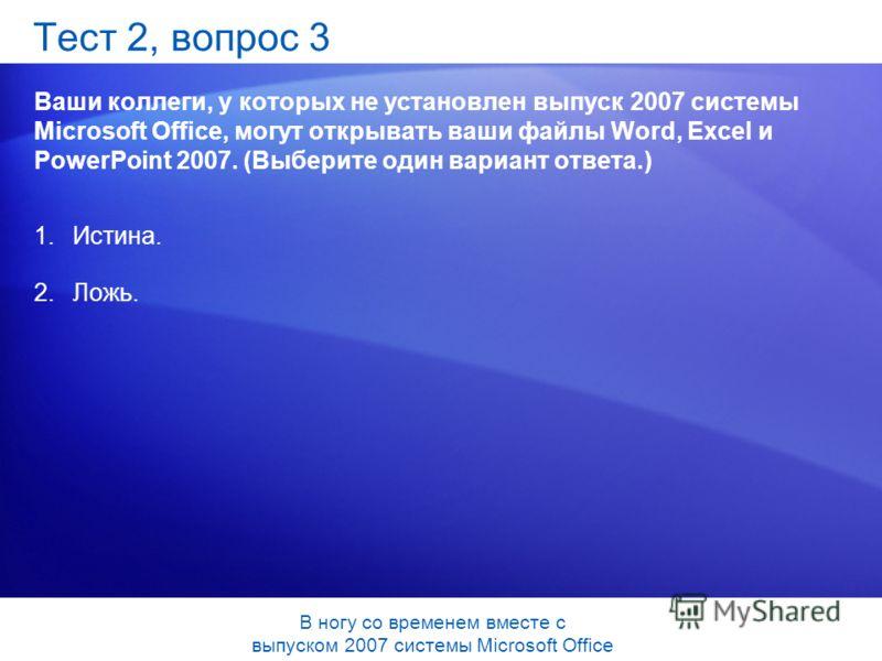Тест 2, вопрос 3 Ваши коллеги, у которых не установлен выпуск 2007 системы Microsoft Office, могут открывать ваши файлы Word, Excel и PowerPoint 2007. (Выберите один вариант ответа.) 1.Истина. 2.Ложь. В ногу со временем вместе с выпуском 2007 системы
