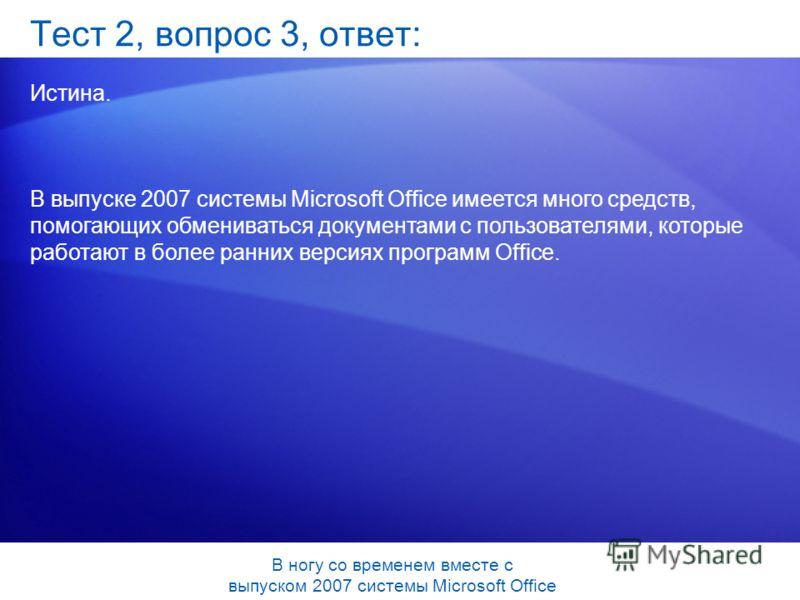 Тест 2, вопрос 3, ответ: Истина. В выпуске 2007 системы Microsoft Office имеется много средств, помогающих обмениваться документами с пользователями, которые работают в более ранних версиях программ Office. В ногу со временем вместе с выпуском 2007 с