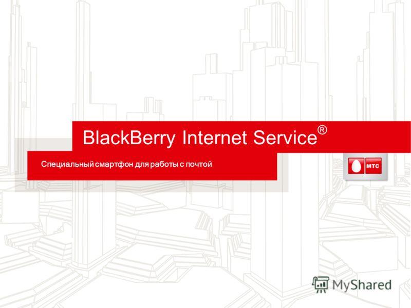 BlackBerry Internet Service ® Специальный смартфон для работы с почтой