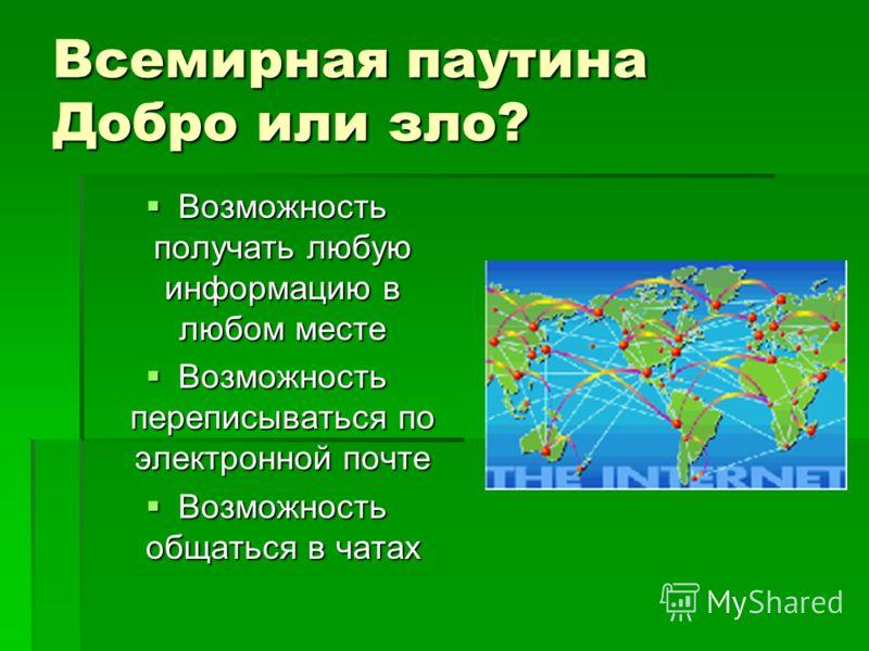 Всемирная паутина Добро или зло? Возможность получать любую информацию в любом месте Возможность переписываться по электронной почте Возможность общаться в чатах