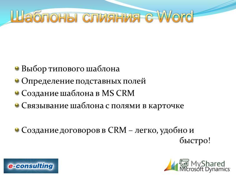 Выбор типового шаблона Определение подставных полей Создание шаблона в MS CRM Связывание шаблона с полями в карточке Создание договоров в CRM – легко, удобно и быстро!