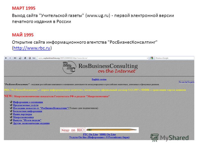 МАРТ 1995 Выход сайта Учительской газеты (www.ug.ru) - первой электронной версии печатного издания в России МАЙ 1995 Открытие сайта информационного агентства РосБизнесКонсалтинг (http://www.rbc.ru)http://www.rbc.ru