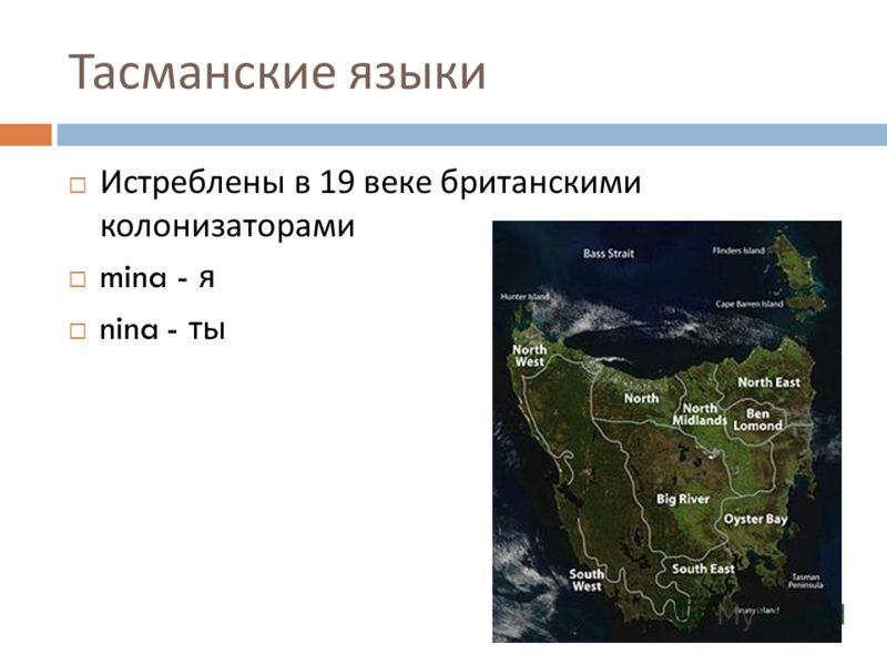 Тасманские языки Истреблены в 19 веке британскими колонизаторами mina - я nina - ты