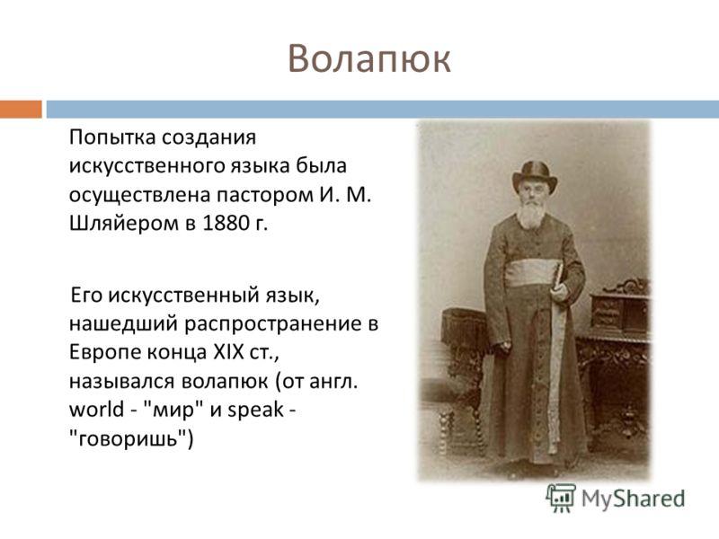 Волапюк Попытка создания искусственного языка была осуществлена пастором И. М. Шляйером в 1880 г. Его искусственный язык, нашедший распространение в Европе конца XIX ст., назывался волапюк ( от англ. world -  мир  и speak -  говоришь )