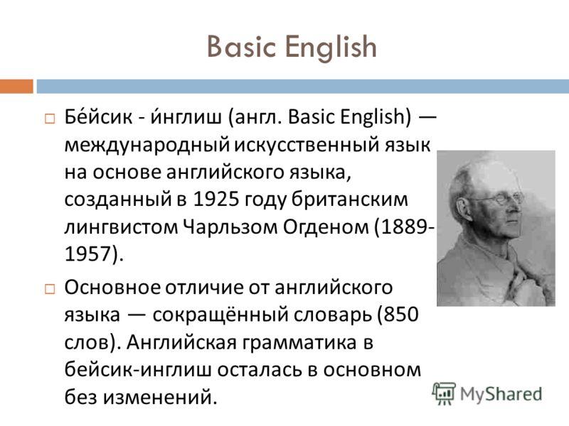Basic English Бейсик - инглиш ( англ. Basic English) международный искусственный язык на основе английского языка, созданный в 1925 году британским лингвистом Чарльзом Огденом (1889- 1957). Основное отличие от английского языка сокращённый словарь (8