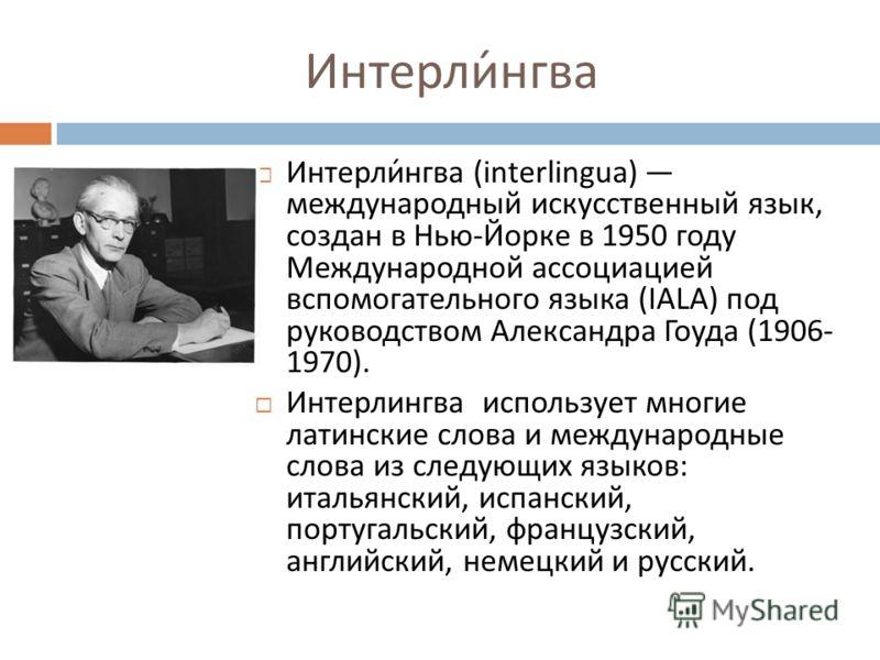 Интерлингва Интерлингва (interlingua) международный искусственный язык, создан в Нью - Йорке в 1950 году Международной ассоциацией вспомогательного языка (IALA) под руководством Александра Гоуда (1906- 1970). Интерлингва использует многие латинские с