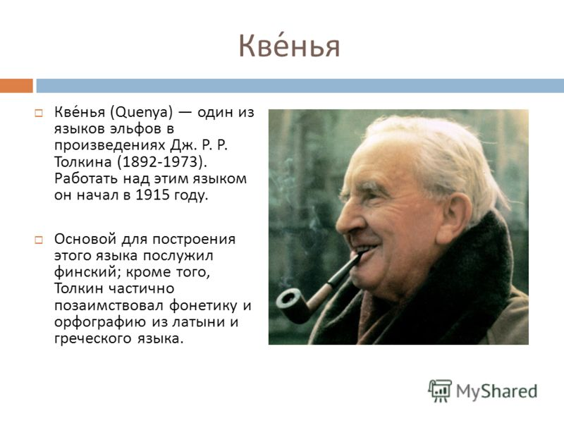 Квенья Квенья (Quenya) один из языков эльфов в произведениях Дж. Р. Р. Толкина (1892-1973). Работать над этим языком он начал в 1915 году. Основой для построения этого языка послужил финский ; кроме того, Толкин частично позаимствовал фонетику и орфо