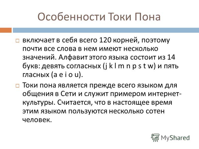 Особенности Токи Пона включает в себя всего 120 корней, поэтому почти все слова в нем имеют несколько значений. Алфавит этого языка состоит из 14 букв : девять согласных (j k l m n p s t w) и пять гласных (a e i o u). Токи пона является прежде всего