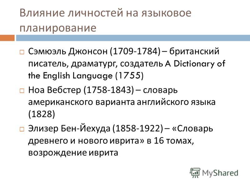 Влияние личностей на языковое планирование Сэмюэль Джонсон (1709-1784) – британский писатель, драматург, создатель A Dictionary of the English Language (1755) Ноа Вебстер (1758-1843) – словарь американского варианта английского языка (1828) Элизер Бе