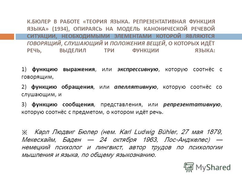 К. БЮЛЕР В РАБОТЕ « ТЕОРИЯ ЯЗЫКА. РЕПРЕЗЕНТАТИВНАЯ ФУНКЦИЯ ЯЗЫКА » (1934), ОПИРАЯСЬ НА МОДЕЛЬ КАНОНИЧЕСКОЙ РЕЧЕВОЙ СИТУАЦИИ, НЕОБХОДИМЫМИ ЭЛЕМЕНТАМИ КОТОРОЙ ЯВЛЯЮТСЯ ГОВОРЯЩИЙ, СЛУШАЮЩИЙ И ПОЛОЖЕНИЯ ВЕЩЕЙ, О КОТОРЫХ ИДЁТ РЕЧЬ, ВЫДЕЛИЛ ТРИ ФУНКЦИИ ЯЗЫ