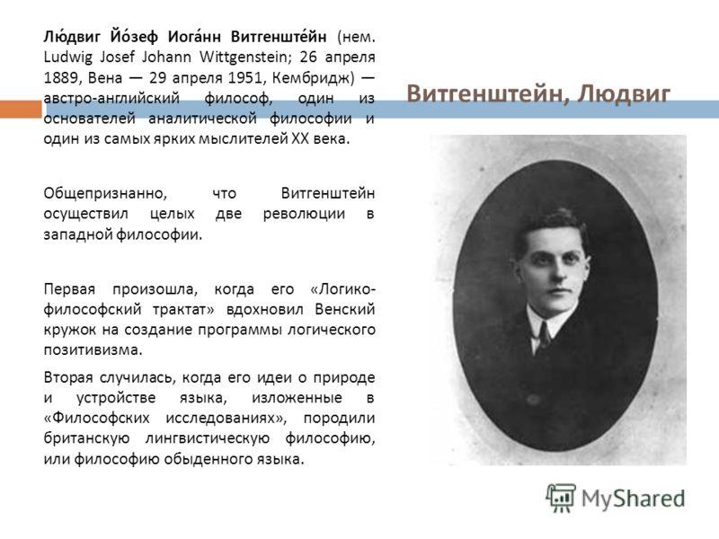 Витгенштейн, Людвиг Людвиг Йозеф Иоганн Витгенштейн ( нем. Ludwig Josef Johann Wittgenstein; 26 апреля 1889, Вена 29 апреля 1951, Кембридж ) австро - английский философ, один из основателей аналитической философии и один из самых ярких мыслителей XX