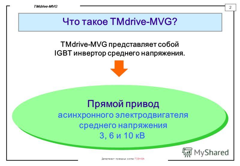 Департамент приводных систем TOSHIBA 2 TMdrive-MVG Что такое TMdrive-MVG? TMdrive-MVG представляет собой IGBT инвертор среднего напряжения. Прямой привод асинхронного электродвигателя среднего напряжения 3, 6 и 10 кВ