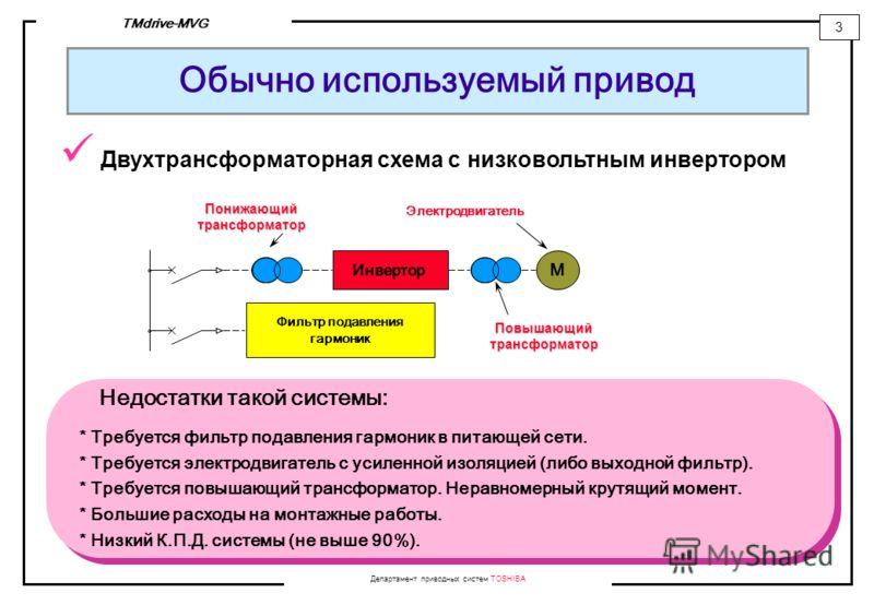 Департамент приводных систем TOSHIBA 3 TMdrive-MVG Обычно используемый привод M Инвертор Фильтр подавления гармоник Повышающийтрансформатор Недостатки такой системы: * Требуется фильтр подавления гармоник в питающей сети. * Требуется электродвигатель