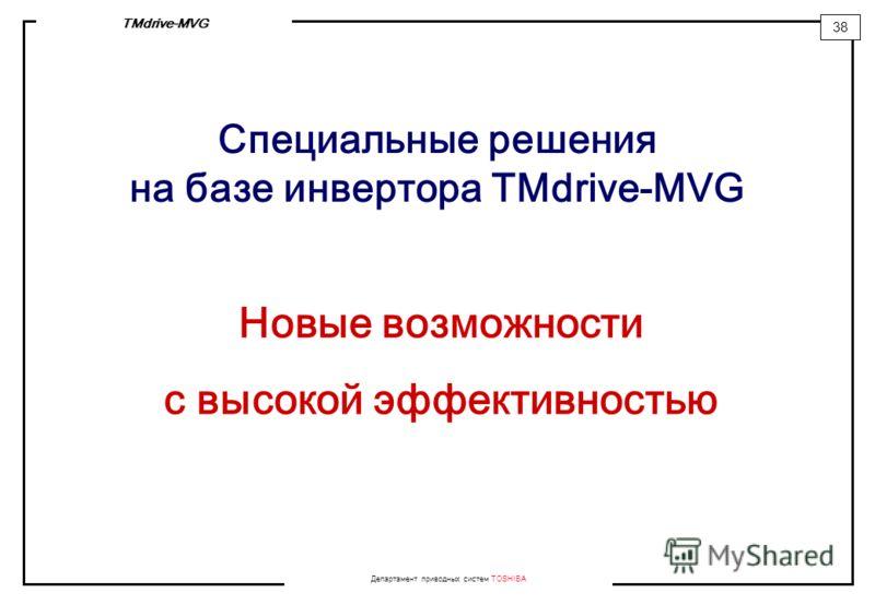 Департамент приводных систем TOSHIBA 38 TMdrive-MVG Специальные решения на базе инвертора TMdrive-MVG Новые возможности с высокой эффективностью