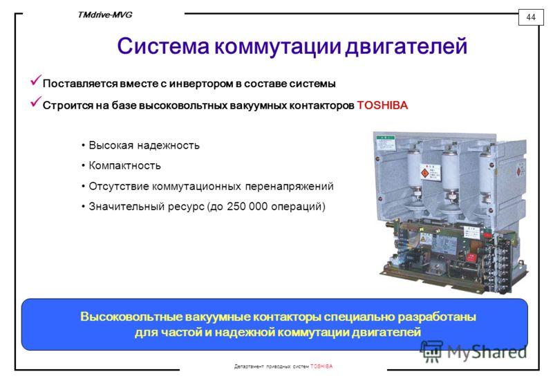 Департамент приводных систем TOSHIBA 44 TMdrive-MVG Система коммутации двигателей Поставляется вместе с инвертором в составе системы Строится на базе высоковольтных вакуумных контакторов TOSHIBA Высокая надежность Компактность Отсутствие коммутационн