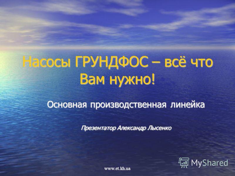 www.et.kh.ua Насосы ГРУНДФОС – всё что Вам нужно! Основная производственная линейка Презентатор Александр Лысенко