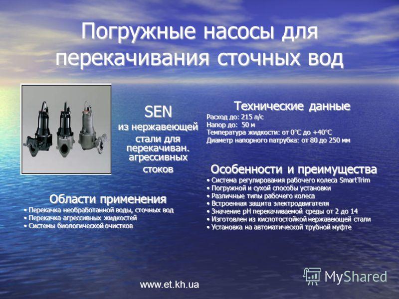 www.et.kh.ua Погружные насосы для перекачивания сточных вод Технические данные Расход до: 215 л/с Напор до: 50 м Температура жидкости: от 0°С до +40°С Диаметр напорного патрубка: от 80 до 250 мм Особенности и преимущества Система регулирования рабоче