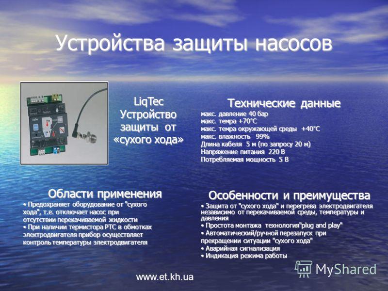 www.et.kh.ua Устройства защиты насосов Технические данные макс. давление 40 бар макс. темра +70°С макс. темра окружающей среды +40°С макс. влажность 99% Длина кабеля 5 м (по запросу 20 м) Напряжение питания 220 В Потребляемая мощность 5 В Особенности