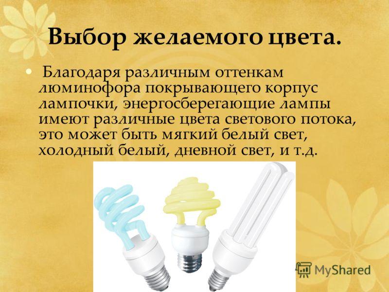 Выбор желаемого цвета. Благодаря различным оттенкам люминофора покрывающего корпус лампочки, энергосберегающие лампы имеют различные цвета светового потока, это может быть мягкий белый свет, холодный белый, дневной свет, и т.д.
