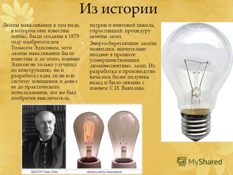 Из истории Лампы накаливания в том виде, в котором они известны сейчас, были созданы в 1879 году изобретателем Томасом Эдисоном, хотя лампы накаливания были известны и до этого, именно Эдисон не только улучшил их конструкцию, но и разработал едва ли