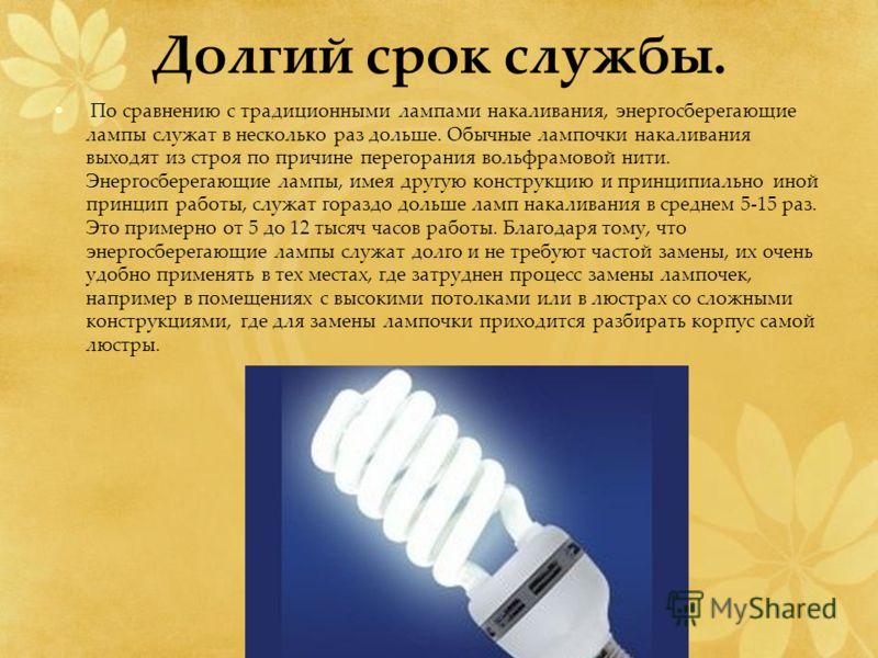 Долгий срок службы. По сравнению с традиционными лампами накаливания, энергосберегающие лампы служат в несколько раз дольше. Обычные лампочки накаливания выходят из строя по причине перегорания вольфрамовой нити. Энергосберегающие лампы, имея другую