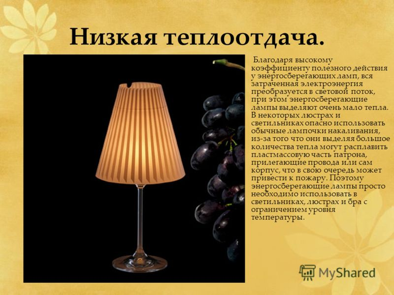 Низкая теплоотдача. Благодаря высокому коэффициенту полезного действия у энергосберегающих ламп, вся затраченная электроэнергия преобразуется в световой поток, при этом энергосберегающие лампы выделяют очень мало тепла. В некоторых люстрах и светильн
