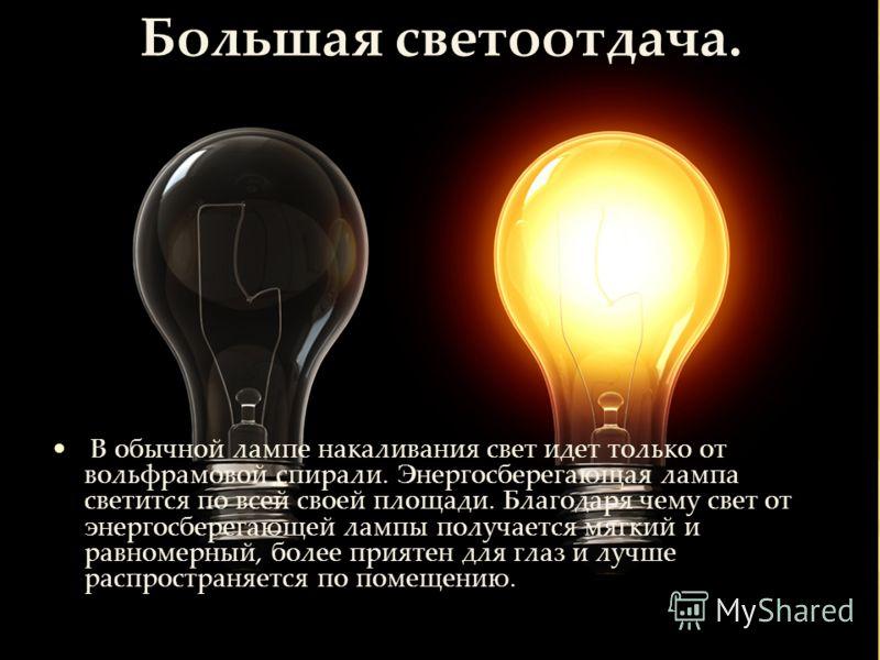 В обычной лампе накаливания свет идет только от вольфрамовой спирали. Энергосберегающая лампа светится по всей своей площади. Благодаря чему свет от энергосберегающей лампы получается мягкий и равномерный, более приятен для глаз и лучше распространяе