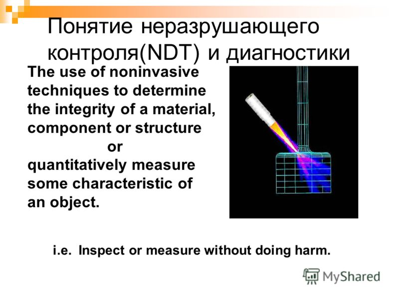 The use of noninvasive techniques to determine the integrity of a material, component or structure or quantitatively measure some characteristic of an object. i.e. Inspect or measure without doing harm. Понятие неразрушающего контроля(NDT) и диагност