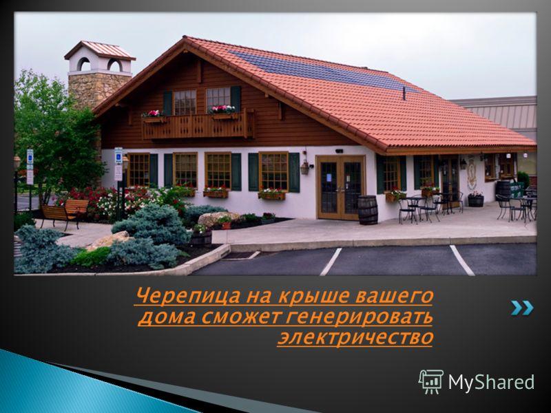 Черепица на крыше вашего дома сможет генерировать электричество
