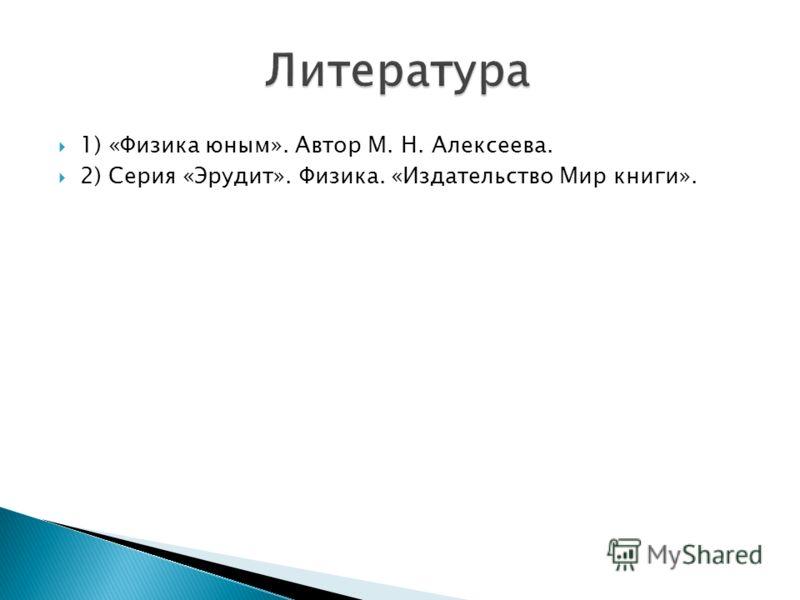 1) «Физика юным». Автор М. Н. Алексеева. 2) Серия «Эрудит». Физика. «Издательство Мир книги».