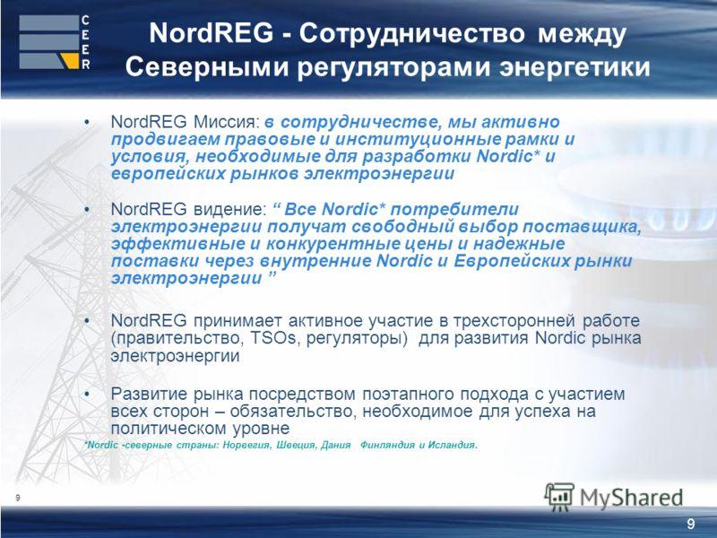 9 NordREG - Сотрудничество между Северными регуляторами энергетики NordREG Миссия: в сотрудничестве, мы активно продвигаем правовые и институционные рамки и условия, необходимые для разработки Nordic* и европейских рынков электроэнергии NordREG виден