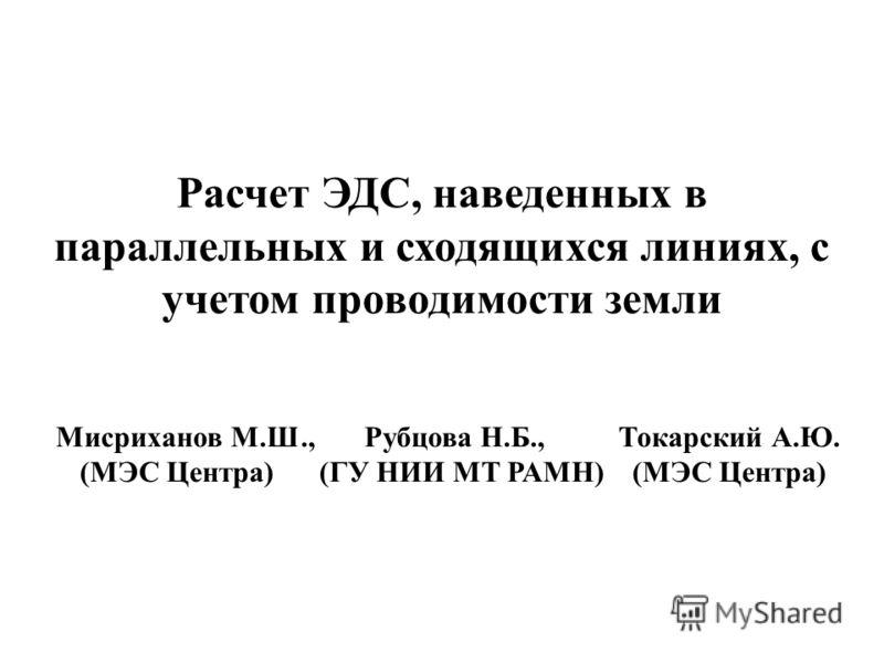 Расчет ЭДС, наведенных в параллельных и сходящихся линиях, с учетом проводимости земли Мисриханов М.Ш., Рубцова Н.Б., Токарский А.Ю. (МЭС Центра) (ГУ НИИ МТ РАМН) (МЭС Центра)