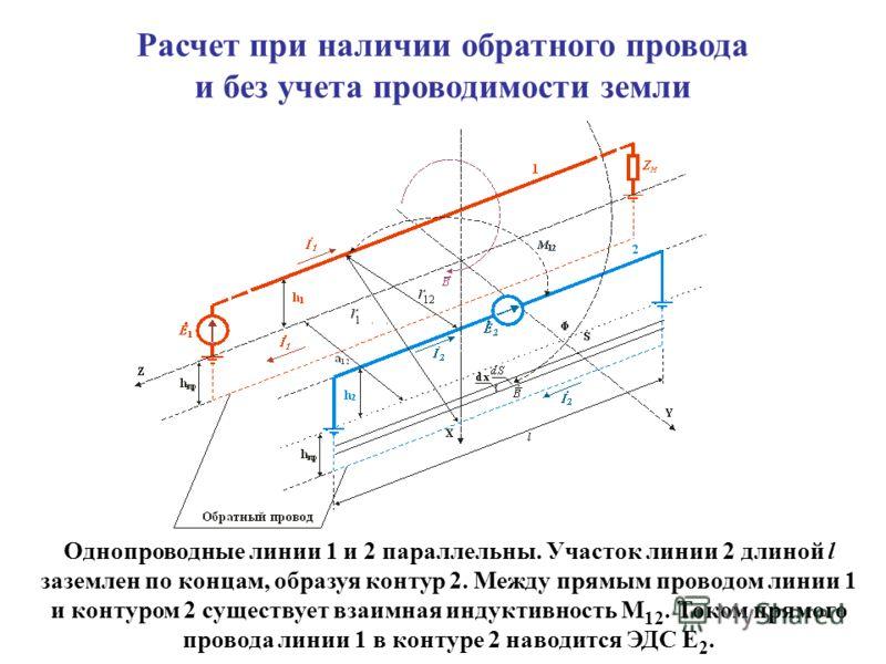Расчет при наличии обратного провода и без учета проводимости земли Однопроводные линии 1 и 2 параллельны. Участок линии 2 длиной l заземлен по концам, образуя контур 2. Между прямым проводом линии 1 и контуром 2 существует взаимная индуктивность М 1