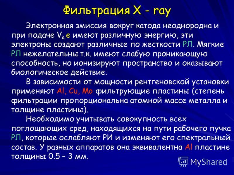 Фильтрация X - ray Электронная эмиссия вокруг катода неоднородна и при подаче V a e имеют различную энергию, эти электроны создают различные по жесткости РЛ. Мягкие РЛ нежелательны т.к. имеют слабую проникающую способность, но ионизируют пространство